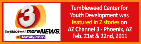 AZ Channel 3 Phoenix, AZ - Tumbleweed Center for Youth Development Featured on AZ Channel 3 Phoenix, AZ Feb. 21 & 22nd, 2011